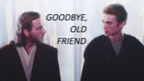 Kenobi says to Anakin: GOODBYE, OLD FRIEND
